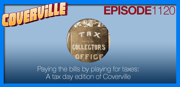 Coverville  1120: Paying the bills by playing for taxes: A Coverville Tribute to Tax Day