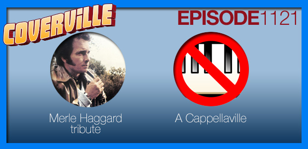 Coverville  1121: A cover tribute to Merle Haggard and some A Cappellaville! [repost]