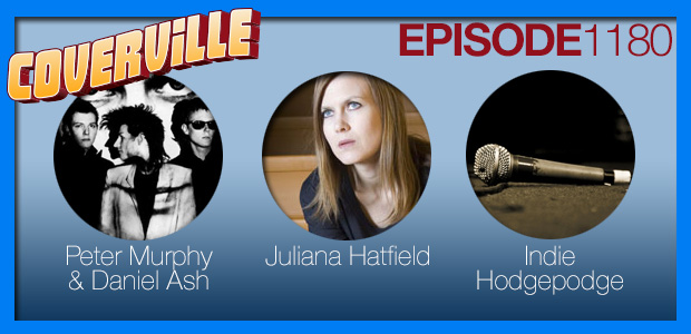 Coverville  1180: Cover Stories for Daniel Ash, Peter Murphy and Juliana Hatfield, and some bonus Indie Hodgepodge!